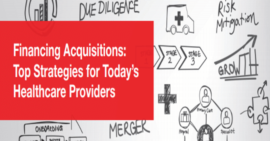 Financing Acquisitions: Top Strategies for Today's Providers